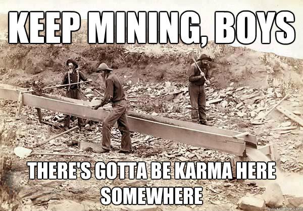 Keep mining boys there's gotta be karma here mod